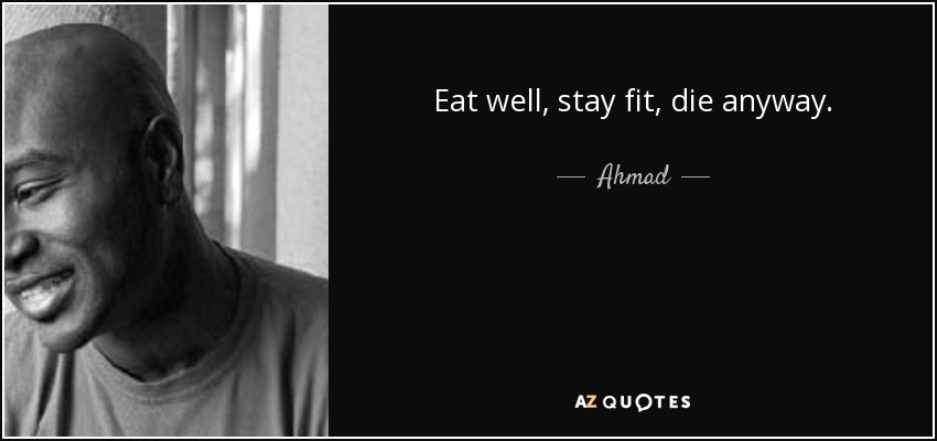 Eat well, stay fit, die anyway. - Ahmad