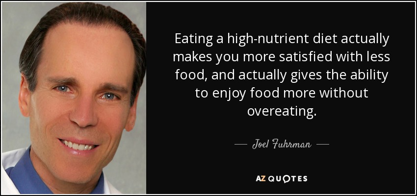 Eating a high-nutrient diet actually makes you more satisfied with less food, and actually gives the ability to enjoy food more without overeating. - Joel Fuhrman