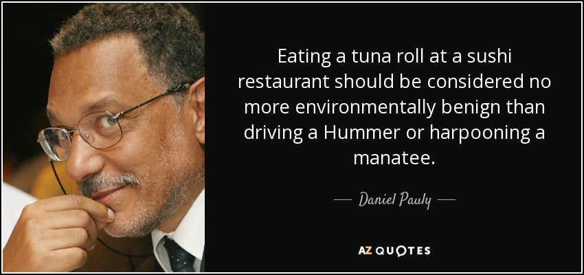 Eating a tuna roll at a sushi restaurant should be considered no more environmentally benign than driving a Hummer or harpooning a manatee. - Daniel Pauly