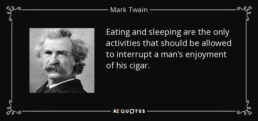 Eating and sleeping are the only activities that should be allowed to interrupt a man's enjoyment of his cigar. - Mark Twain
