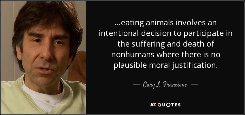 ...eating animals involves an intentional decision to participate in the suffering and death of nonhumans where there is no plausible moral justification. - Gary L. Francione