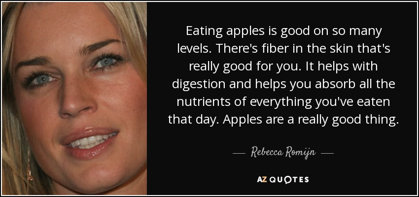 Eating apples is good on so many levels. There's fiber in the skin that's really good for you. It helps with digestion and helps you absorb all the nutrients of everything you've eaten that day. Apples are a really good thing. - Rebecca Romijn