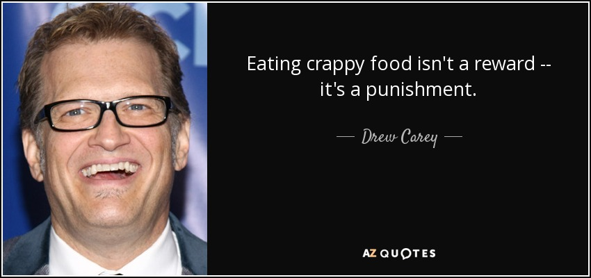 Eating crappy food isn't a reward -- it's a punishment. - Drew Carey