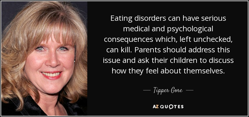 Eating disorders can have serious medical and psychological consequences which, left unchecked, can kill. Parents should address this issue and ask their children to discuss how they feel about themselves. - Tipper Gore