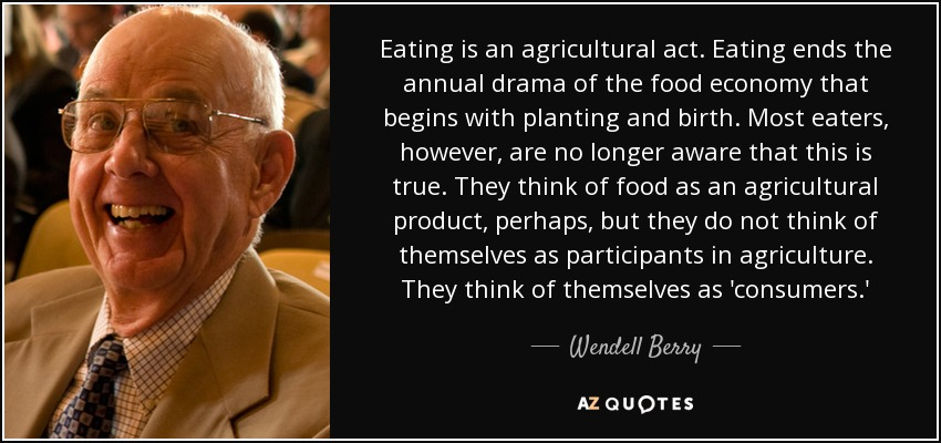 Eating is an agricultural act. Eating ends the annual drama of the food economy that begins with planting and birth. Most eaters, however, are no longer aware that this is true. They think of food as an agricultural product, perhaps, but they do not think of themselves as participants in agriculture. They think of themselves as 'consumers.' - Wendell Berry