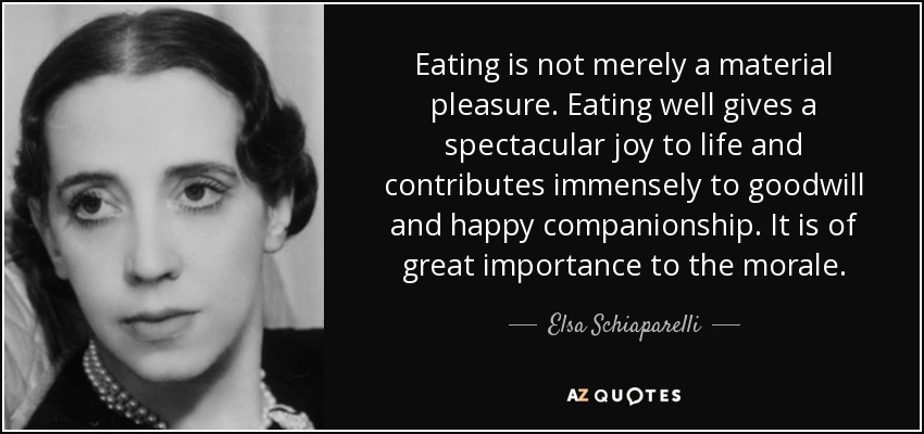 Eating is not merely a material pleasure. Eating well gives a spectacular joy to life and contributes immensely to goodwill and happy companionship. It is of great importance to the morale. - Elsa Schiaparelli