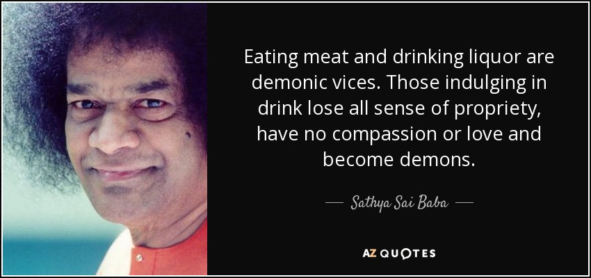 Eating meat and drinking liquor are demonic vices. Those indulging in drink lose all sense of propriety, have no compassion or love and become demons. - Sathya Sai Baba