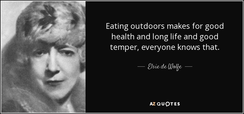 Eating outdoors makes for good health and long life and good temper, everyone knows that. - Elsie de Wolfe