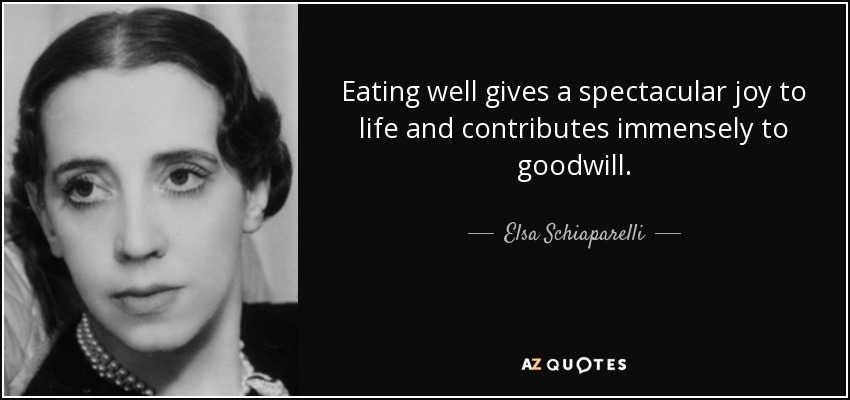 Eating well gives a spectacular joy to life and contributes immensely to goodwill. - Elsa Schiaparelli