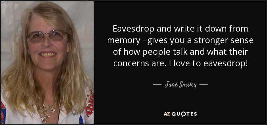 Eavesdrop and write it down from memory - gives you a stronger sense of how people talk and what their concerns are. I love to eavesdrop! - Jane Smiley