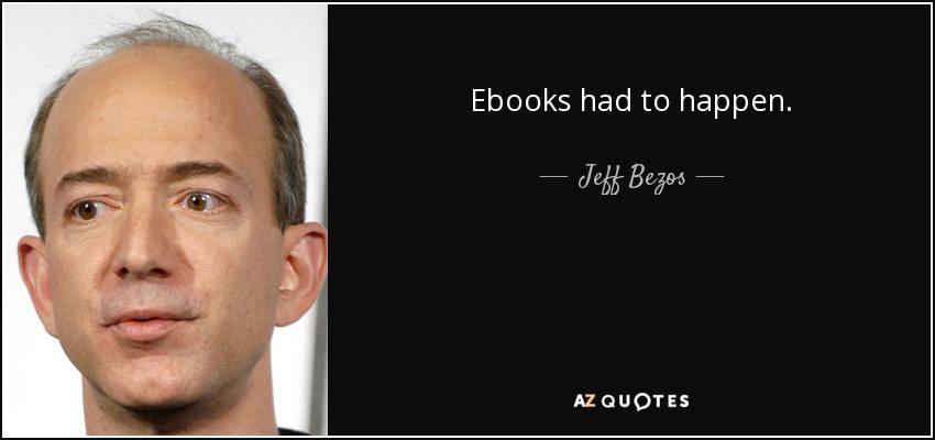 Ebooks had to happen. - Jeff Bezos