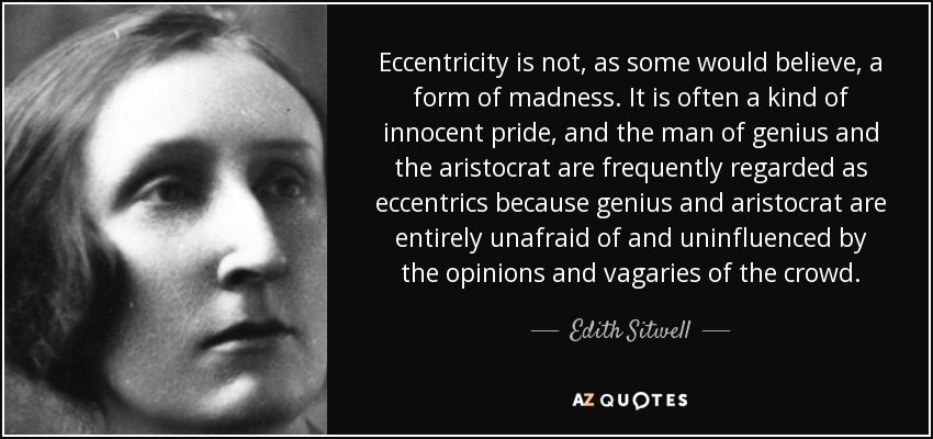 Eccentricity is not, as some would believe, a form of madness. It is often a kind of innocent pride, and the man of genius and the aristocrat are frequently regarded as eccentrics because genius and aristocrat are entirely unafraid of and uninfluenced by the opinions and vagaries of the crowd. - Edith Sitwell