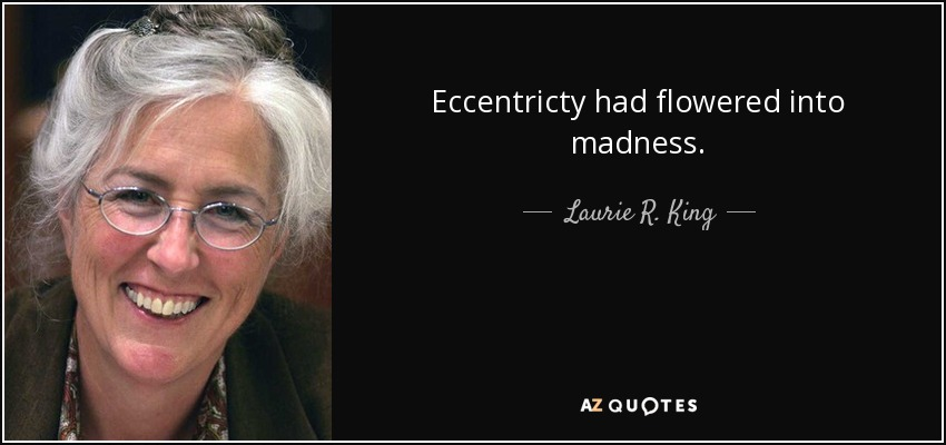 Eccentricty had flowered into madness. - Laurie R. King