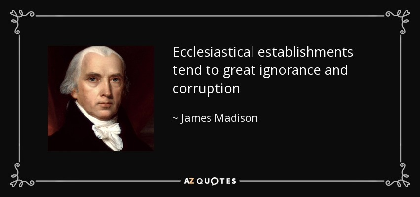 Ecclesiastical establishments tend to great ignorance and corruption - James Madison