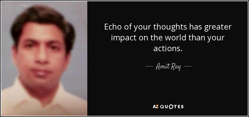 Echo of your thoughts has greater impact on the world than your actions. - Amit Ray