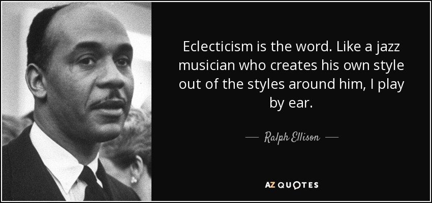 Eclecticism is the word. Like a jazz musician who creates his own style out of the styles around him, I play by ear. - Ralph Ellison