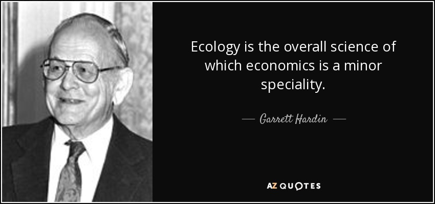 Ecology is the overall science of which economics is a minor speciality. - Garrett Hardin