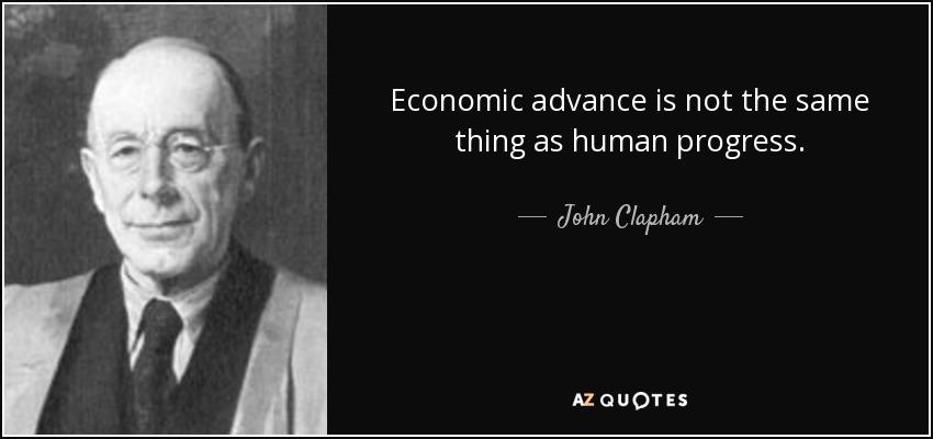 Economic advance is not the same thing as human progress. - John Clapham