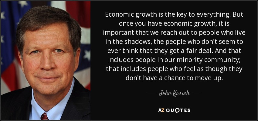 Economic growth is the key to everything. But once you have economic growth, it is important that we reach out to people who live in the shadows, the people who don't seem to ever think that they get a fair deal. And that includes people in our minority community; that includes people who feel as though they don't have a chance to move up. - John Kasich