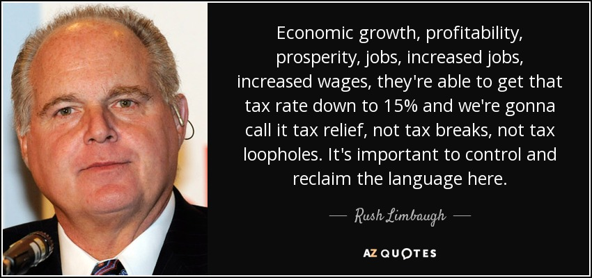 Economic growth, profitability, prosperity, jobs, increased jobs, increased wages, they're able to get that tax rate down to 15% and we're gonna call it tax relief, not tax breaks, not tax loopholes. It's important to control and reclaim the language here. - Rush Limbaugh
