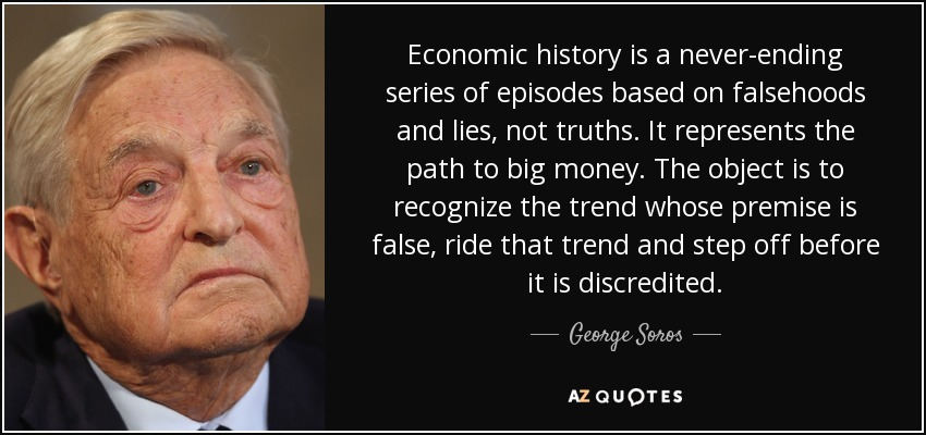 Economic history is a never-ending series of episodes based on falsehoods and lies, not truths. It represents the path to big money. The object is to recognize the trend whose premise is false, ride that trend and step off before it is discredited. - George Soros