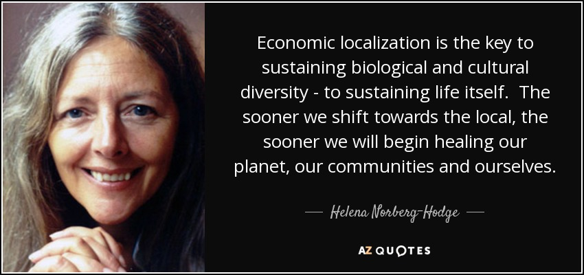 Economic localization is the key to sustaining biological and cultural diversity - to sustaining life itself. The sooner we shift towards the local, the sooner we will begin healing our planet, our communities and ourselves. - Helena Norberg-Hodge