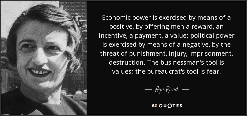 Economic power is exercised by means of a positive, by offering men a reward, an incentive, a payment, a value; political power is exercised by means of a negative, by the threat of punishment, injury, imprisonment, destruction. The businessman's tool is values; the bureaucrat's tool is fear. - Ayn Rand