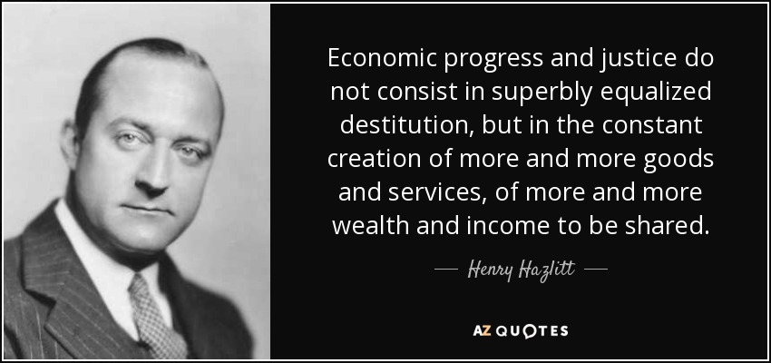 Economic progress and justice do not consist in superbly equalized destitution, but in the constant creation of more and more goods and services, of more and more wealth and income to be shared. - Henry Hazlitt