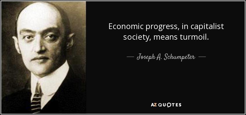 Economic progress, in capitalist society, means turmoil. - Joseph A. Schumpeter