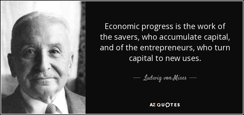 Economic progress is the work of the savers, who accumulate capital, and of the entrepreneurs, who turn capital to new uses. - Ludwig von Mises