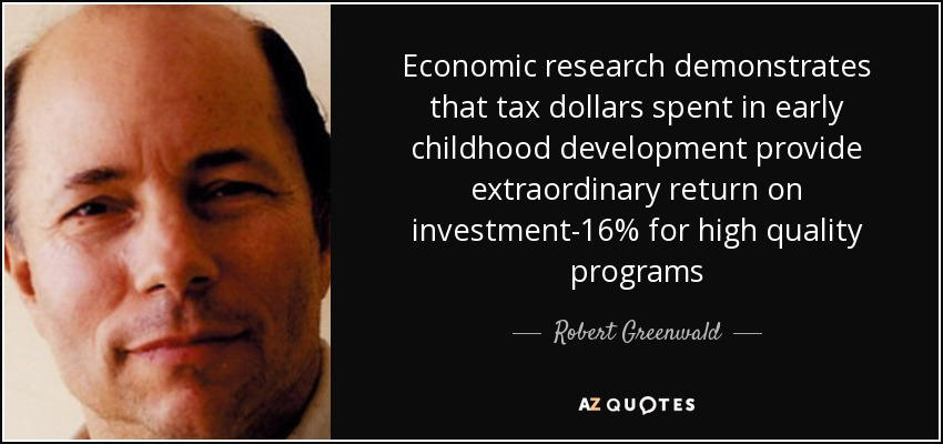 Economic research demonstrates that tax dollars spent in early childhood development provide extraordinary return on investment-16% for high quality programs - Robert Greenwald