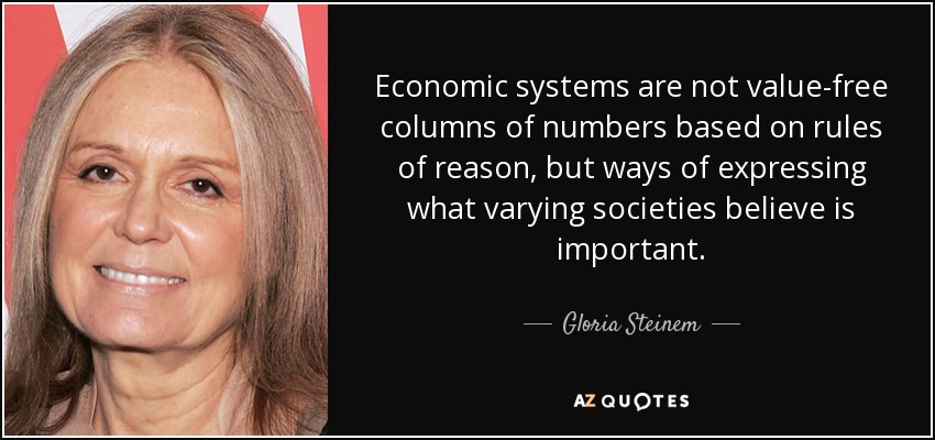 Economic systems are not value-free columns of numbers based on rules of reason, but ways of expressing what varying societies believe is important. - Gloria Steinem