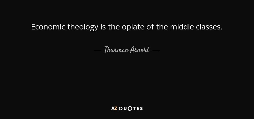 Economic theology is the opiate of the middle classes. - Thurman Arnold