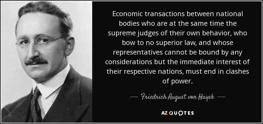 Economic transactions between national bodies who are at the same time the supreme judges of their own behavior, who bow to no superior law, and whose representatives cannot be bound by any considerations but the immediate interest of their respective nations, must end in clashes of power. - Friedrich August von Hayek