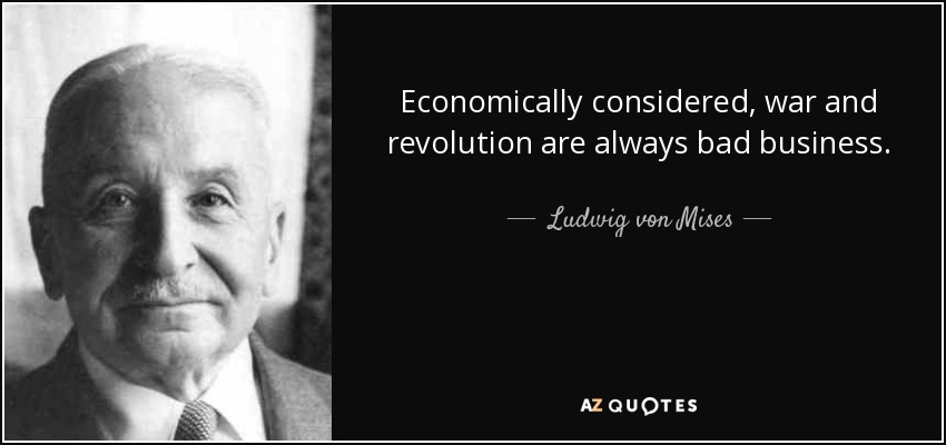 Economically considered, war and revolution are always bad business. - Ludwig von Mises