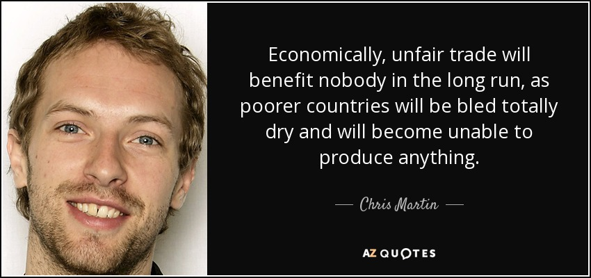 Economically, unfair trade will benefit nobody in the long run, as poorer countries will be bled totally dry and will become unable to produce anything. - Chris Martin