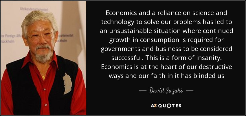 Economics and a reliance on science and technology to solve our problems has led to an unsustainable situation where continued growth in consumption is required for governments and business to be considered successful. This is a form of insanity. Economics is at the heart of our destructive ways and our faith in it has blinded us - David Suzuki