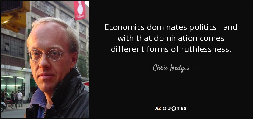 Economics dominates politics - and with that domination comes different forms of ruthlessness. - Chris Hedges