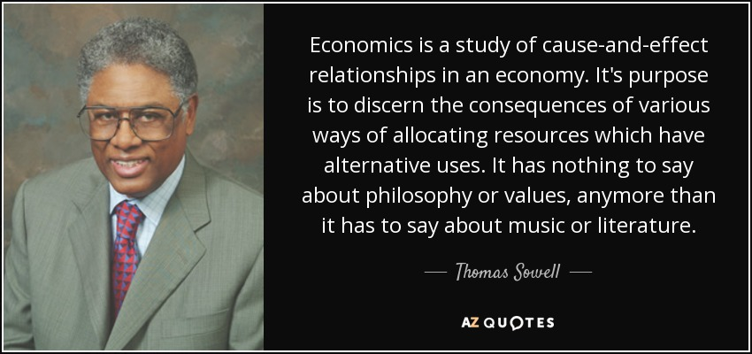 Economics is a study of cause-and-effect relationships in an economy. It's purpose is to discern the consequences of various ways of allocating resources which have alternative uses. It has nothing to say about philosophy or values, anymore than it has to say about music or literature. - Thomas Sowell