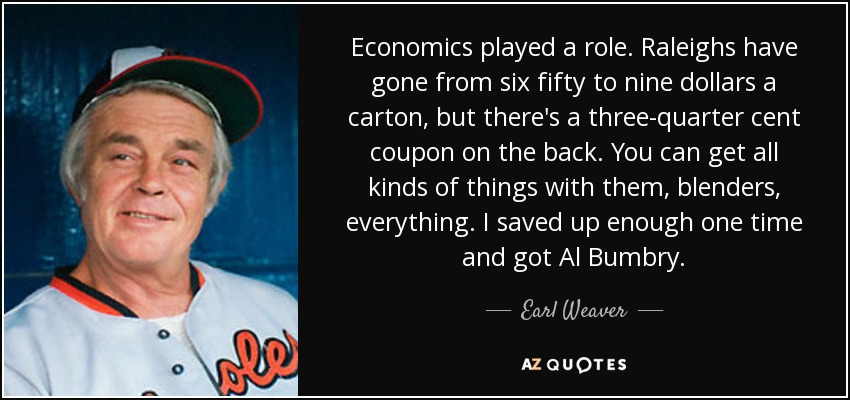 Economics played a role. Raleighs have gone from six fifty to nine dollars a carton, but there's a three-quarter cent coupon on the back. You can get all kinds of things with them, blenders, everything. I saved up enough one time and got Al Bumbry. - Earl Weaver