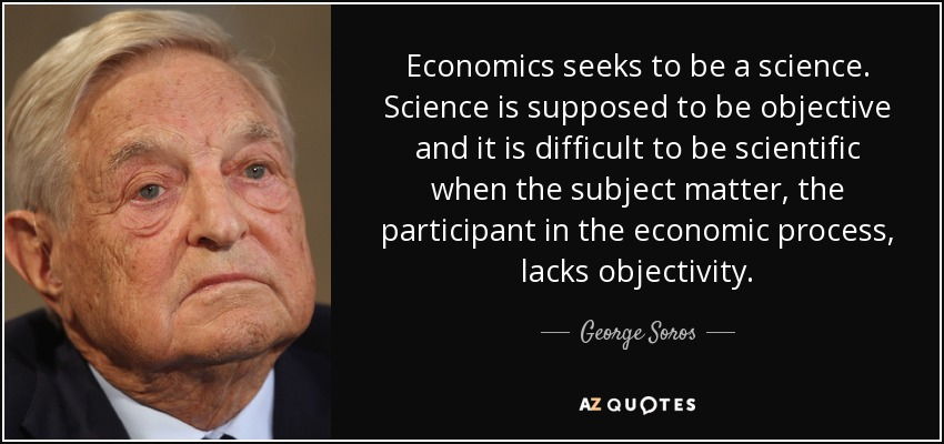 Economics seeks to be a science. Science is supposed to be objective and it is difficult to be scientific when the subject matter, the participant in the economic process, lacks objectivity. - George Soros