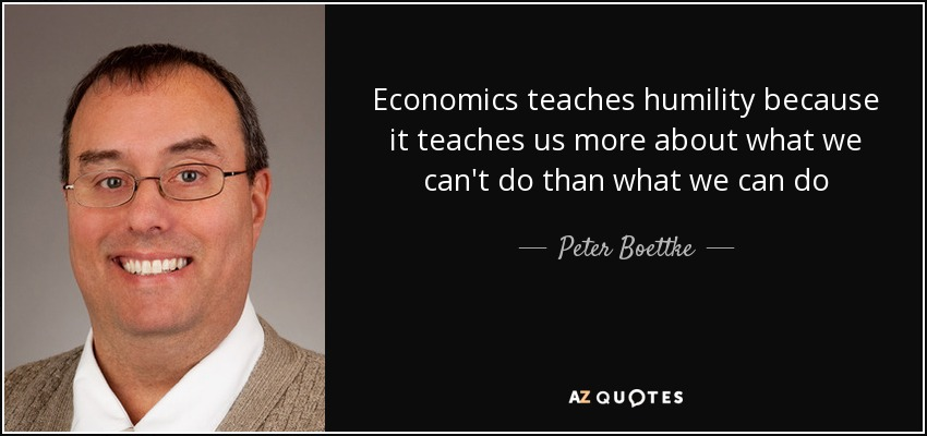 Economics teaches humility because it teaches us more about what we can't do than what we can do - Peter Boettke
