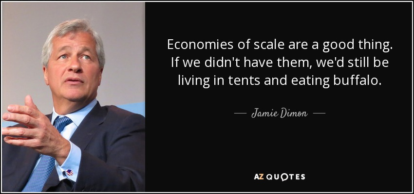Economies of scale are a good thing. If we didn't have them, we'd still be living in tents and eating buffalo. - Jamie Dimon