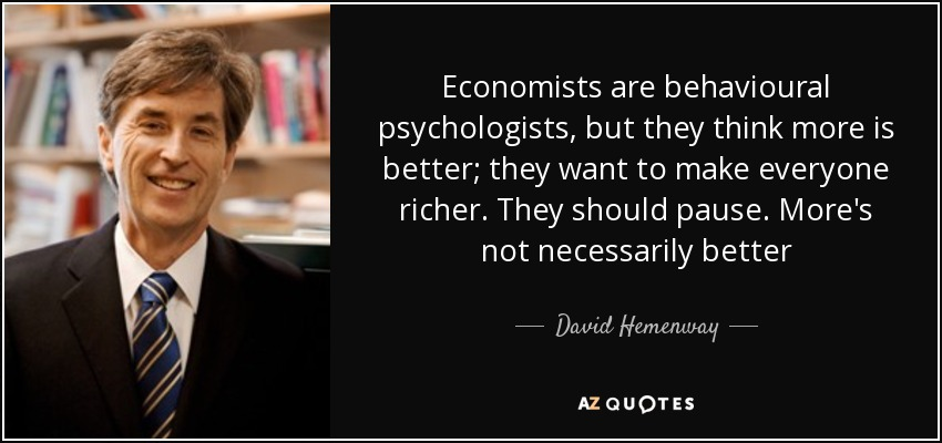 Economists are behavioural psychologists, but they think more is better; they want to make everyone richer. They should pause. More's not necessarily better - David Hemenway