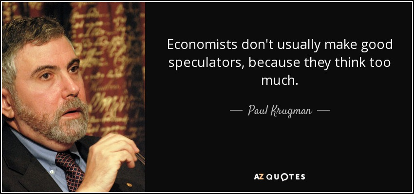 Economists don't usually make good speculators, because they think too much. - Paul Krugman