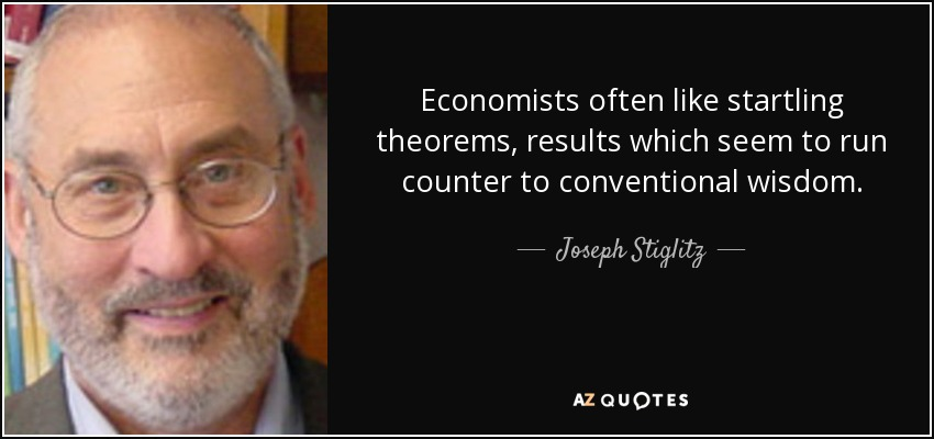Economists often like startling theorems, results which seem to run counter to conventional wisdom. - Joseph Stiglitz