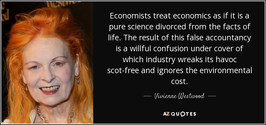 Economists treat economics as if it is a pure science divorced from the facts of life. The result of this false accountancy is a willful confusion under cover of which industry wreaks its havoc scot-free and ignores the environmental cost. - Vivienne Westwood
