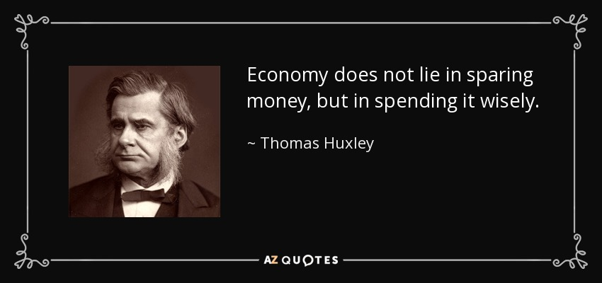 Economy does not lie in sparing money, but in spending it wisely. - Thomas Huxley