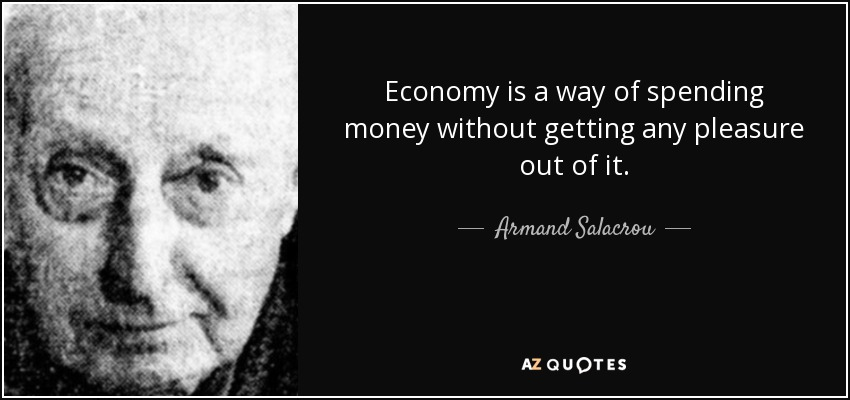 Economy is a way of spending money without getting any pleasure out of it. - Armand Salacrou