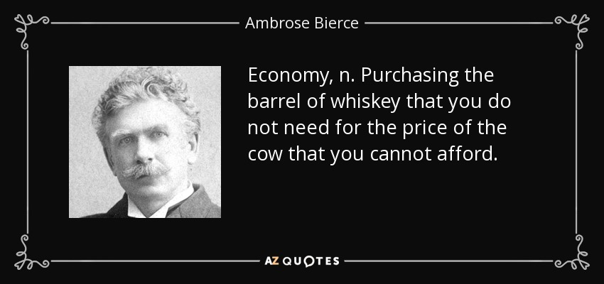 Economy, n. Purchasing the barrel of whiskey that you do not need for the price of the cow that you cannot afford. - Ambrose Bierce